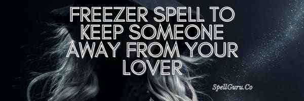 Freezer Spell to Keep Someone Away From Your Lover